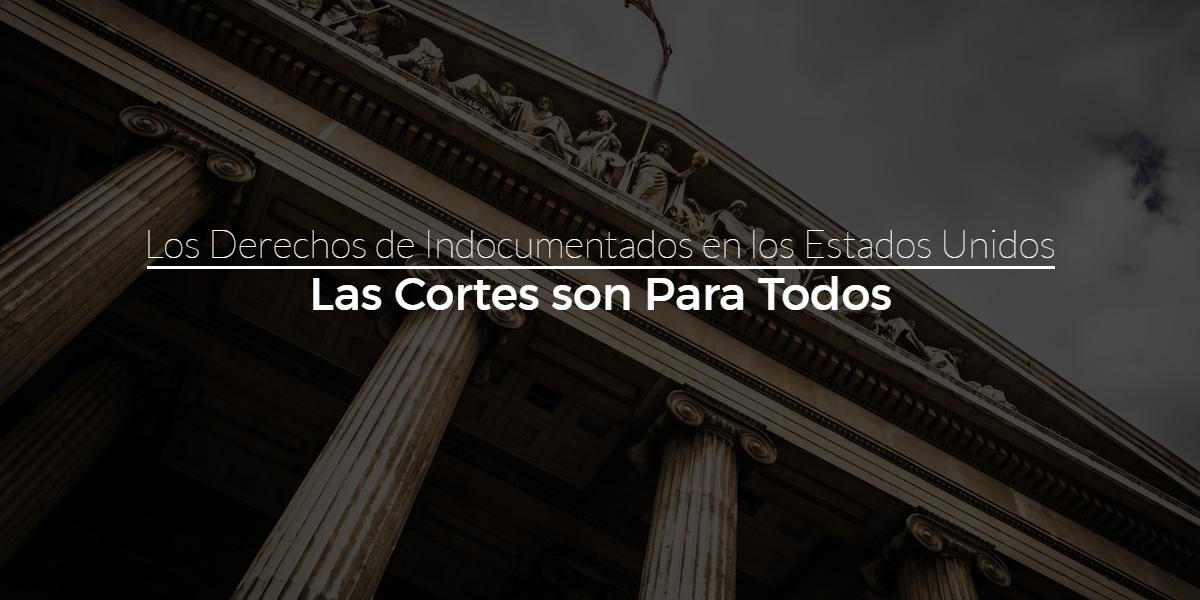 Los Derechos de Indocumentados en los Estados Unidos – Las Cortes son Para Todos